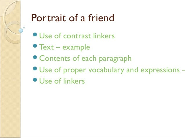 Portrait of a friend Use of contrast linkers Text – example Contents of each paragraph Use of proper vocabulary and ex...