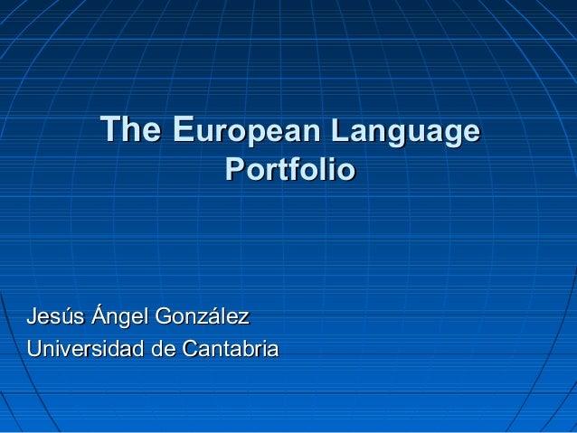 The EThe European Languageuropean Language PortfolioPortfolio Jesús Ángel GonzálezJesús Ángel González Universidad de Cant...