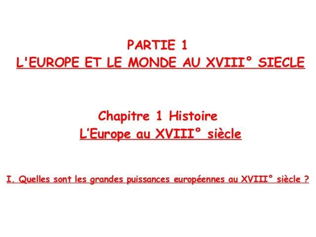 PARTIE 1 L'EUROPE ET LE MONDE AU XVIII° SIECLE Chapitre 1 Histoire L'Europe au XVIII° siècle I. Quelles sont les grandes p...