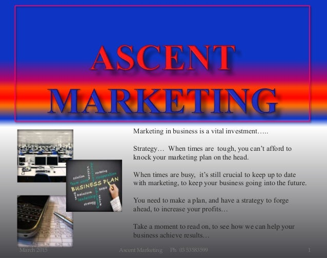 March 2015 Ascent Marketing Ph 03 53583599 1 Marketing in business is a vital investment….. Strategy… When times are tough...