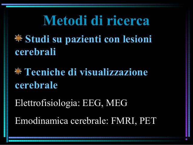 Metodi di ricerca Studi su pazienti con lesioni cerebrali Tecniche di visualizzazione cerebrale Elettrofisiologia: EEG, ME...