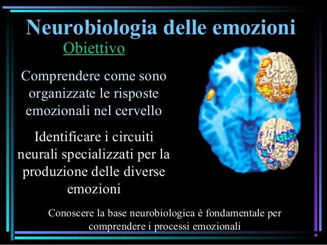 Neurobiologia delle emozioni Obiettivo Comprendere come sono organizzate le risposte emozionali nel cervello Identificare ...