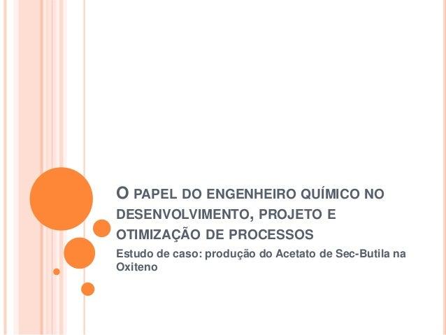 O PAPEL DO ENGENHEIRO QUÍMICO NO DESENVOLVIMENTO, PROJETO E OTIMIZAÇÃO DE PROCESSOS Estudo de caso: produção do Acetato de...