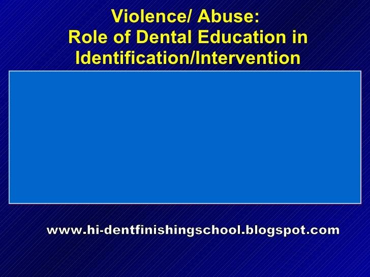 Violence/ Abuse:  Role of Dental Education in Identification/Intervention www.hi-dentfinishingschool.blogspot.com