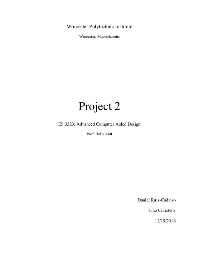 Worcester Polytechnic Institute Worcester, Massachusetts Project 2 ES 3323: Advanced Computer Aided Design Prof. Holly Aul...