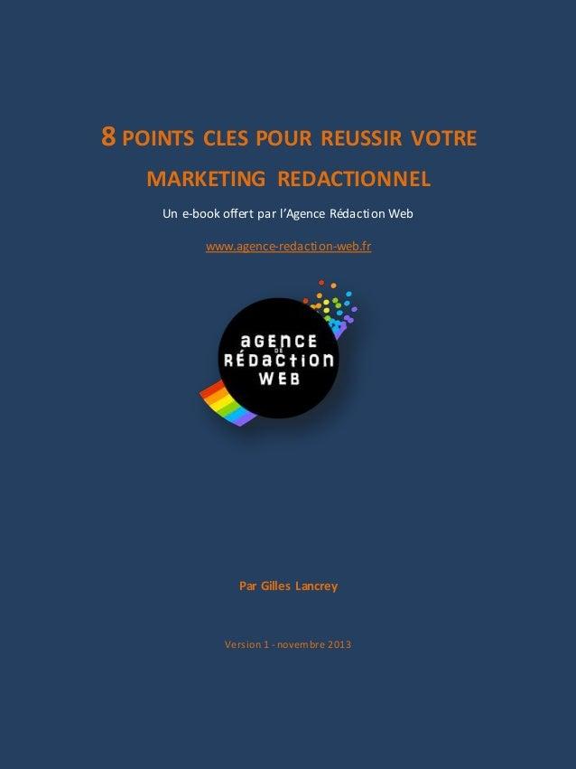 8 POINTS CLES POUR REUSSIR VOTRE MARKETING REDACTIONNEL Un e-book offert par l'Agence Rédaction Web www.agence-redaction-w...