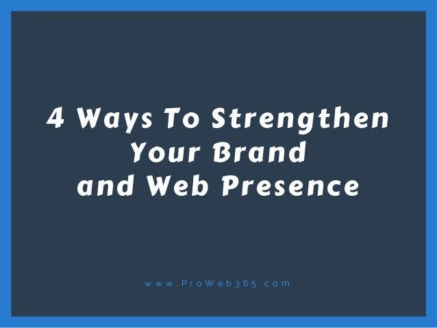 w w w . P r o W e b 3 6 5 . c o m 4 Ways To Strengthen Your Brand and Web Presence