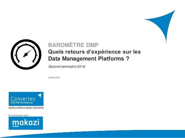 BAROMÈTRE DMP Quels retours d'expérience sur les Data Management Platforms ? Second semestre 2016 Juillet 2016 En partenar...