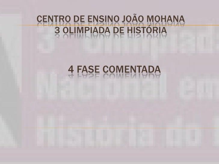 CENTRO DE ENSINO JOÃO MOHANA3 OLIMPIADA DE HISTÓRIA<br />4 FASE COMENTADA <br />
