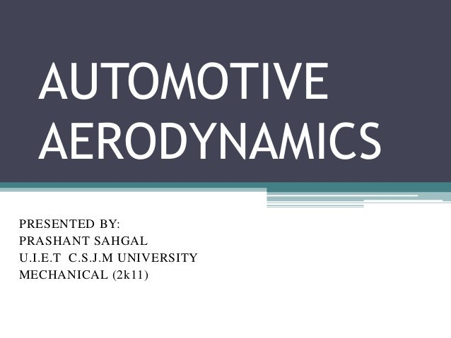 AUTOMOTIVE AERODYNAMICS PRESENTED BY: PRASHANT SAHGAL U.I.E.T C.S.J.M UNIVERSITY MECHANICAL (2k11)