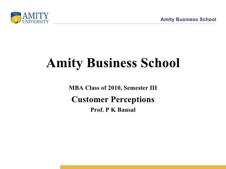 Amity Business School MBA Class of 2010, Semester III Customer Perceptions Prof. P K Bansal