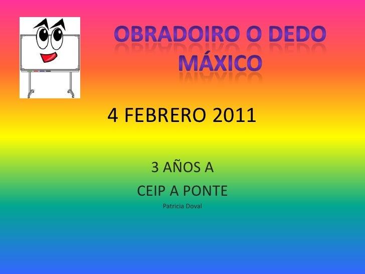4 FEBRERO 2011<br />3 AÑOS A<br />CEIP A PONTE<br />Patricia Doval<br />OBRADOIRO O DEDO MÁXICO<br />