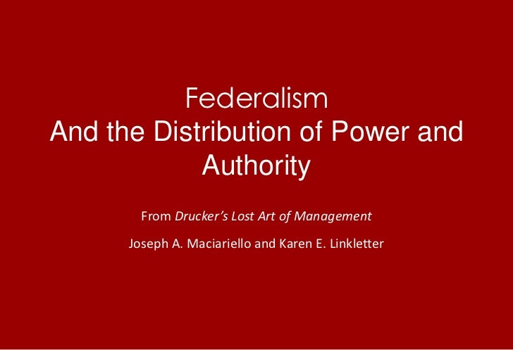 FederalismAnd the Distribution of Power and Authority<br />From Drucker's Lost Art of Management<br />Joseph A. Maciariell...