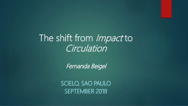 The shift from Impact to Circulation Fernanda Beigel SCIELO, SAO PAULO SEPTEMBER 2018