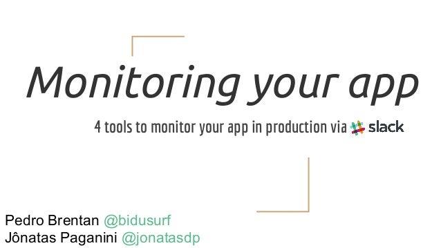 Monitoring your app 4 tools to monitor your app in production via Pedro Brentan @bidusurf Jônatas Paganini @jonatasdp