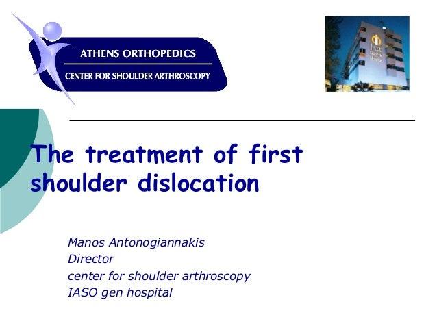 The treatment of first shoulder dislocation Manos Antonogiannakis Director center for shoulder arthroscopy IASO gen hospit...