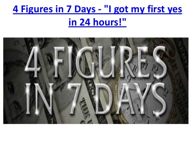 "4 Figures in 7 Days - ""I got my first yes             in 24 hours!"""