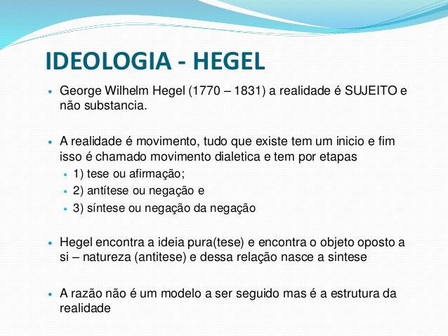 IDEOLOGIA - HEGEL  George Wilhelm Hegel (1770 – 1831) a realidade é SUJEITO e não substancia.  A realidade é movimento, ...