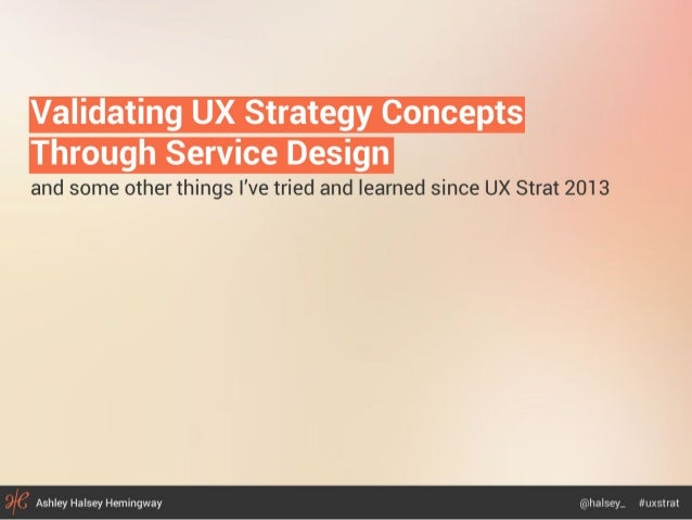 Validating UX Strategy Concepts  Through Service Design  and some other things I've tried and learned since UX Strat 2013 ...