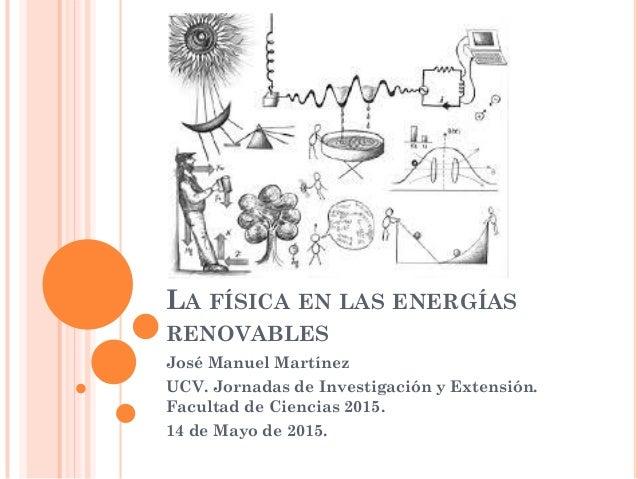 LA FÍSICA EN LAS ENERGÍAS RENOVABLES José Manuel Martínez UCV. Jornadas de Investigación y Extensión. Facultad de Ciencias...