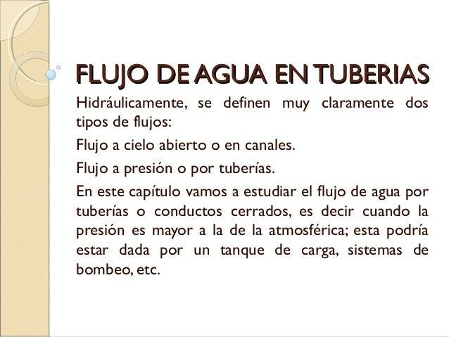 FLUJO DE AGUA EN TUBERIASFLUJO DE AGUA EN TUBERIAS Hidráulicamente, se definen muy claramente dos tipos de flujos: Flujo a...
