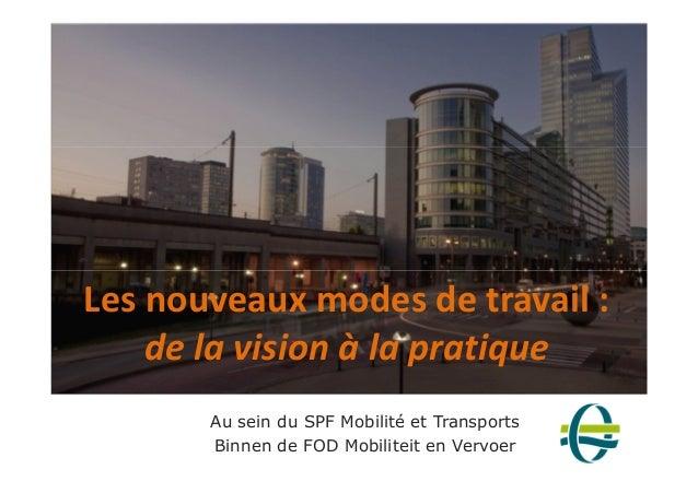 Les nouveaux modes de travail :  de la vision à la pratique  Au sein du SPF Mobilité et Transports  Binnen de FOD Mobilite...