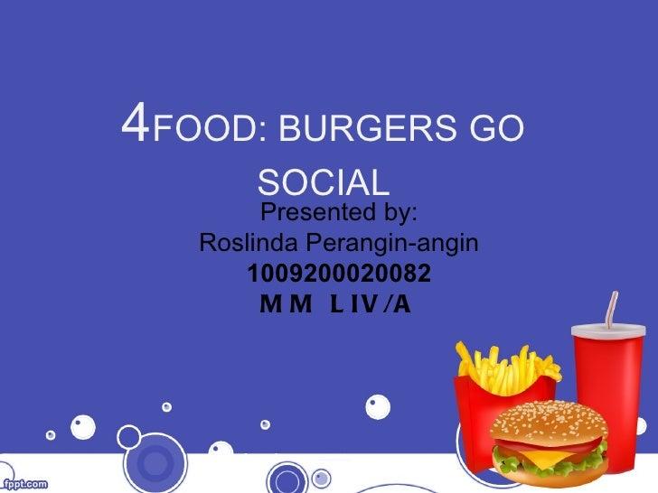 4 FOOD: BURGERS GO SOCIAL Presented by : Roslinda Perangin-angin 100920002008 2 MM LIV/A