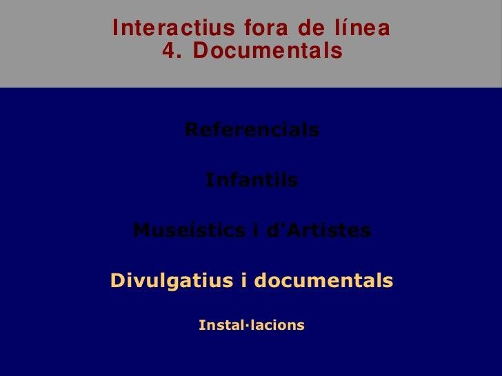 Interactius fora de línea 4. Documentals <ul><li>Referencials </li></ul><ul><li>Infantils </li></ul><ul><li>Museístics i d...