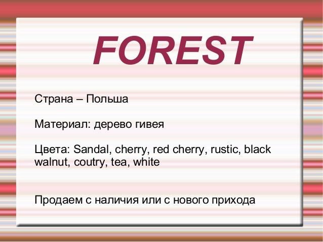 FOREST Страна – Польша Материал: дерево гивея Цвета: Sandal, cherry, red cherry, rustic, black walnut, coutry, tea, white ...