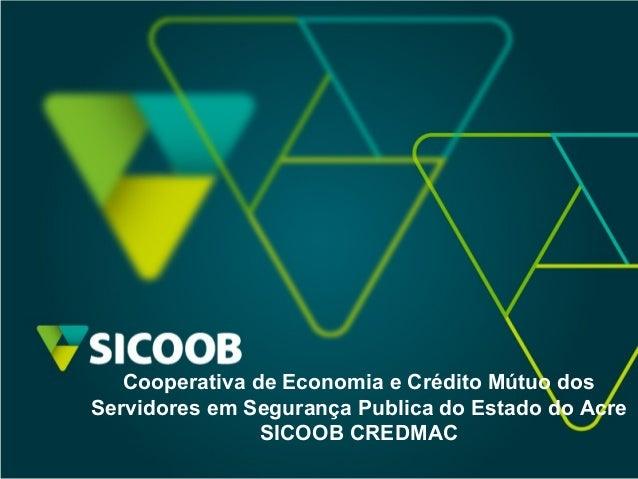 Cooperativa de Economia e Crédito Mútuo dos Servidores em Segurança Publica do Estado do Acre SICOOB CREDMAC