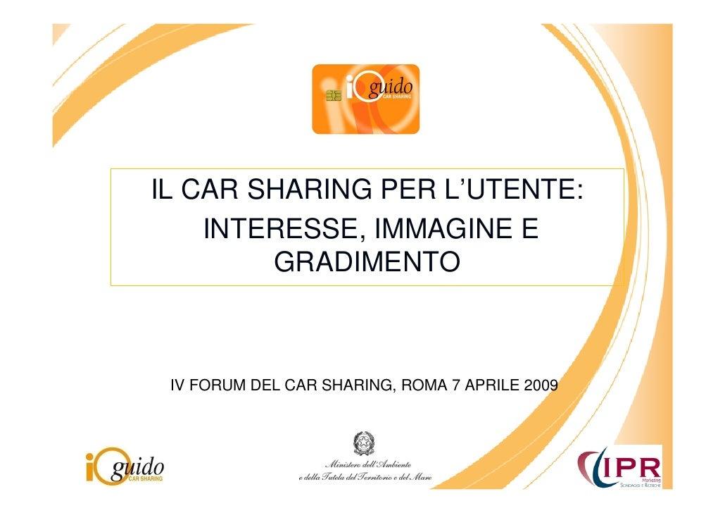 IL CAR SHARING PER L'UTENTE:     INTERESSE, IMMAGINE E         GRADIMENTO     IV FORUM DEL CAR SHARING, ROMA 7 APRILE 2009