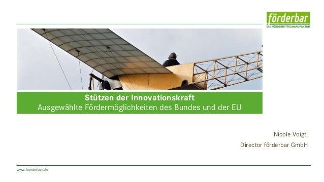 www.foerderbar.de Nicole Voigt, Director förderbar GmbH Stützen der Innovationskraft Ausgewählte Fördermöglichkeiten des B...