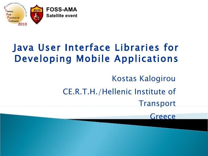 Kostas Kalogirou CE.R.T.H./Hellenic Institute of Transport Greece Java User Interface Libraries for Developing Mobile Appl...
