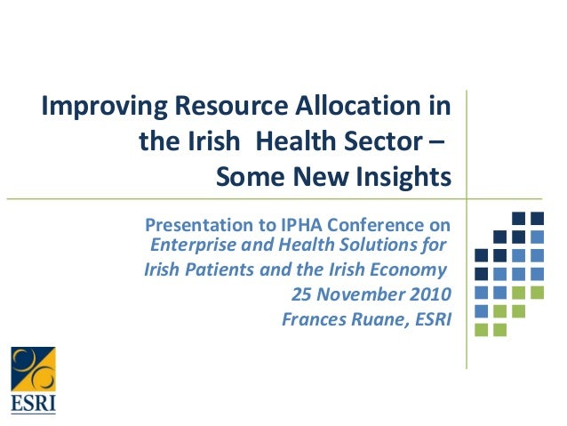 Improving Resource Allocation in the Irish Health Sector – Some New Insights Presentation to IPHA Conference on Enterprise...