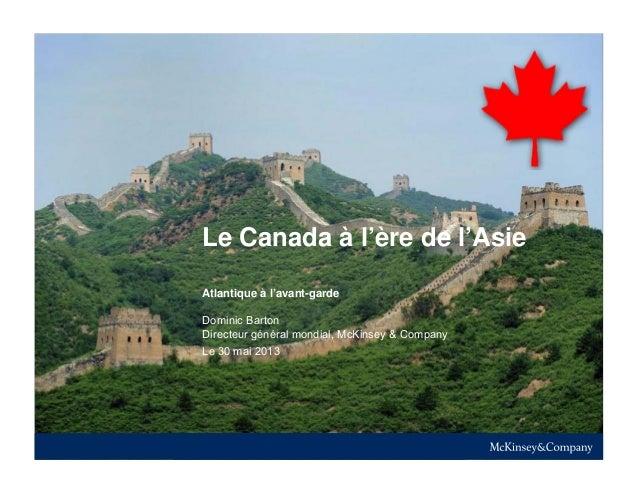 McKinsey & Company |Le Canada à l'ère de l'AsieLe 30 mai 2013Atlantique à l'avant-gardeDominic BartonDirecteur général mon...