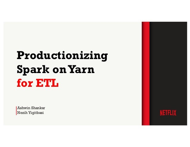 Ashwin Shankar Nezih Yigitbasi Productionizing Spark onYarn for ETL