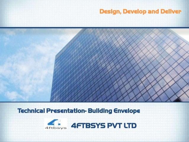 Design, Develop and DeliverTechnical Presentation- Building Envelope                 4FTBSYS PVT LTD