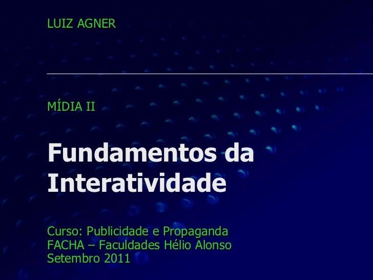 Fundamentos da Interatividade Curso: Publicidade e Propaganda FACHA – Faculdades Hélio Alonso Setembro 2011 LUIZ AGNER MÍD...