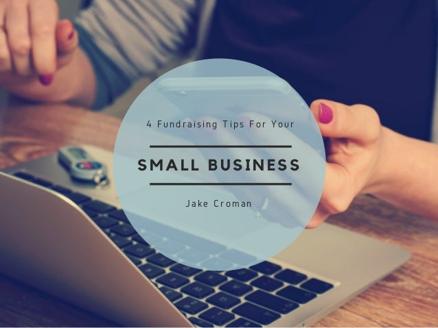 SMALL BUSINESS 4 Fundraising Tips For Your Jake Croman
