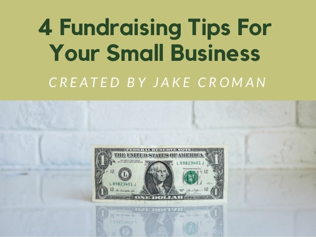 4 Fundraising Tips For Your Small Business C R E A T E D B Y J A K E C R O M A N