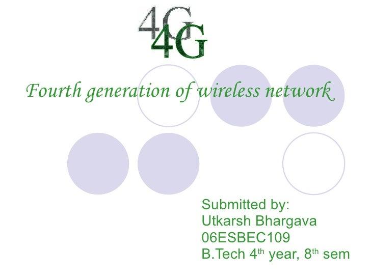 Fourth generation of wireless network Submitted by: Utkarsh Bhargava 06ESBEC109 B.Tech 4 th  year, 8 th  sem 4G