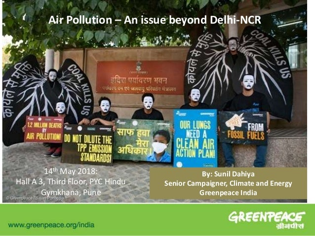 Air Pollution – An issue beyond Delhi-NCR 14th May 2018: Hall A 3, Third Floor, PYC Hindu Gymkhana, Pune By: Sunil Dahiya ...
