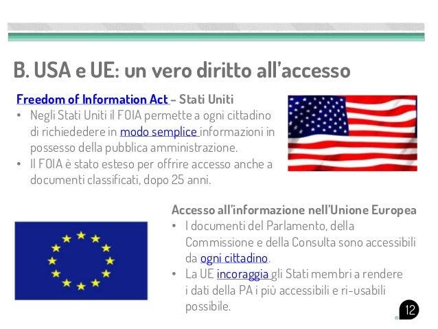 B. USA e UE: un vero diritto all'accessoFreedom of Information Act – Stati Uniti• Negli Stati Uniti il FOIA permette a ogn...