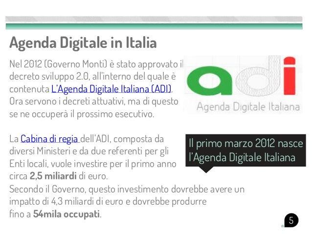 Agenda Digitale in ItaliaNel 2012 (Governo Monti) è stato approvato ildecreto sviluppo 2.0, all'interno del quale ècontenu...