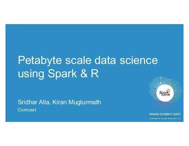 Petabyte scale data science using Spark & R Sridhar Alla, Kiran Muglurmath Comcast