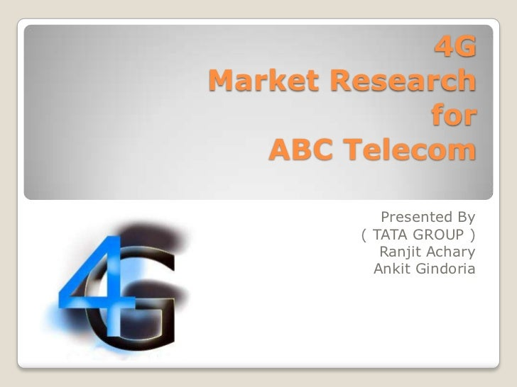 4GMarket Research            for   ABC Telecom           Presented By        ( TATA GROUP )           Ranjit Achary       ...