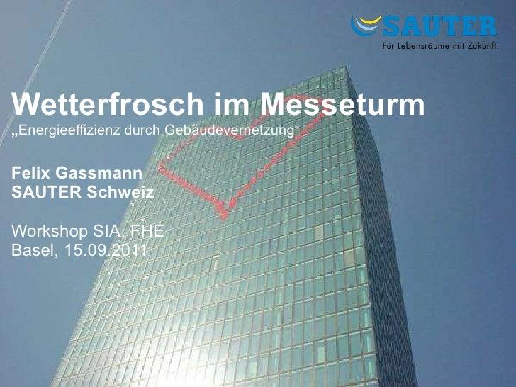 "Wetterfrosch im Messeturm "" Energieeffizienz durch Gebäudevernetzung"" Felix Gassmann SAUTER Schweiz Workshop SIA, FHE Base..."