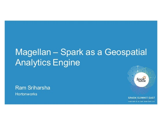 Magellan – Spark as a Geospatial Analytics Engine Ram Sriharsha Hortonworks