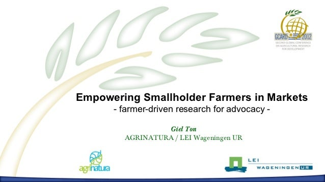Empowering Smallholder Farmers in Markets      - farmer-driven research for advocacy -                 Giel Ton        AGR...