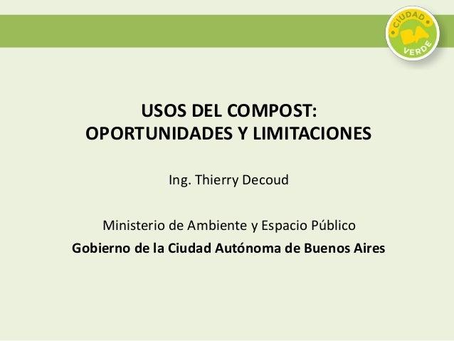 USOS DEL COMPOST: OPORTUNIDADES Y LIMITACIONES Ing. Thierry Decoud Ministerio de Ambiente y Espacio Público Gobierno de la...